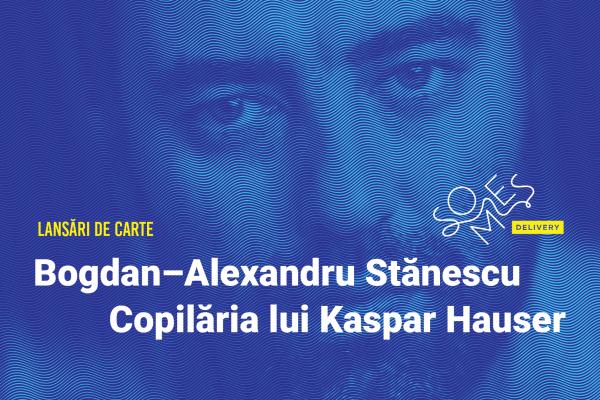 """Lansare de carte: Bogdan-Alexandru Stănescu – """"Copilăria lui Kaspar Hauser"""""""